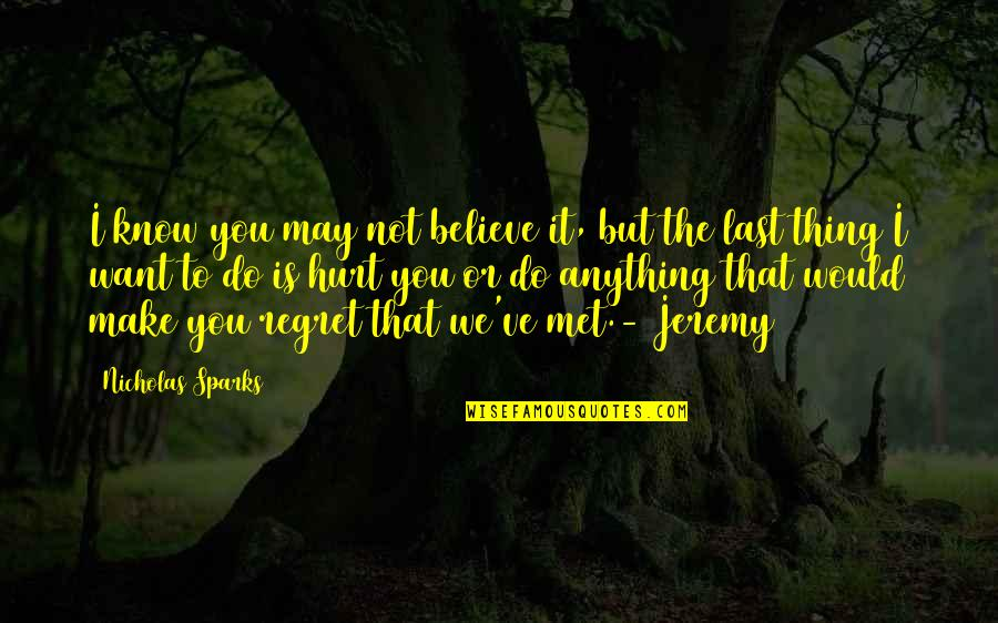 Do Not Regret Anything Quotes By Nicholas Sparks: I know you may not believe it, but