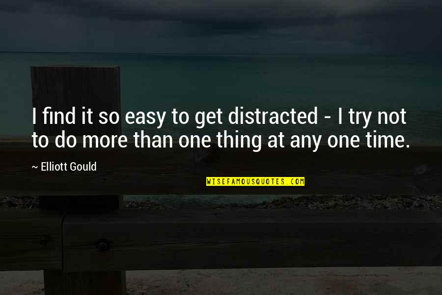 Do One Thing At A Time Quotes By Elliott Gould: I find it so easy to get distracted