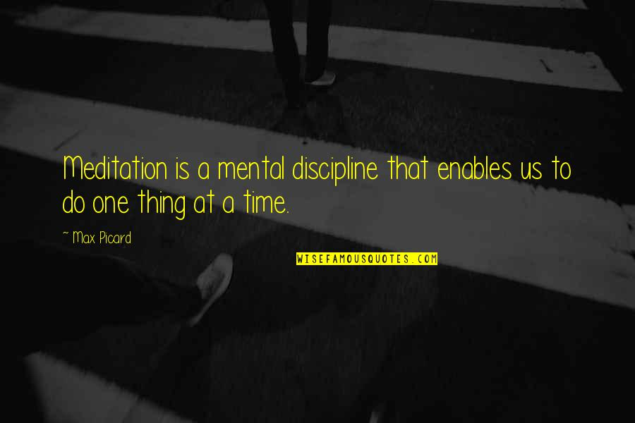 Do One Thing At A Time Quotes By Max Picard: Meditation is a mental discipline that enables us