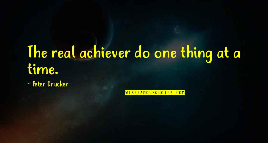 Do One Thing At A Time Quotes By Peter Drucker: The real achiever do one thing at a