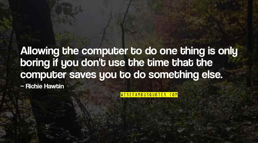Do One Thing At A Time Quotes By Richie Hawtin: Allowing the computer to do one thing is