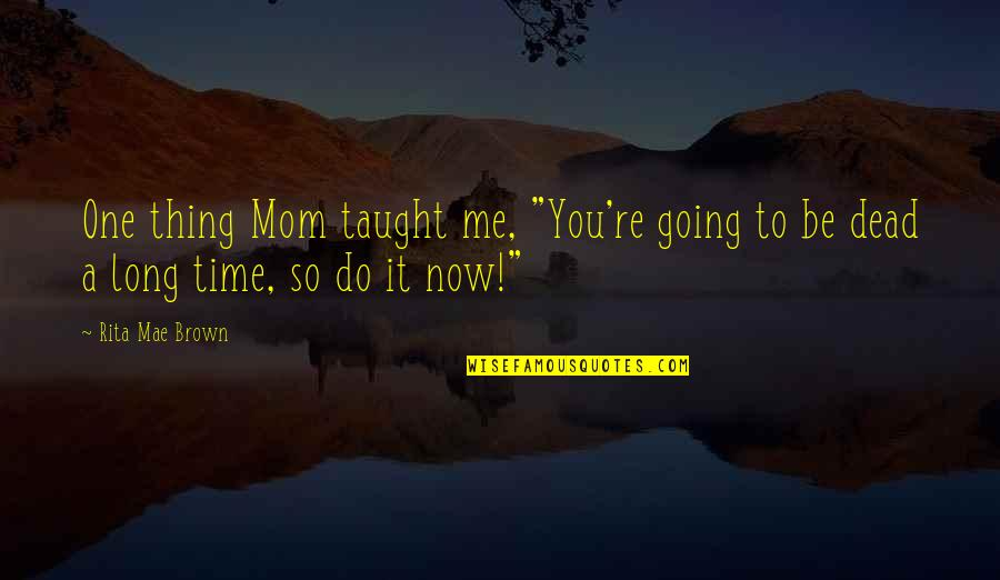 """Do One Thing At A Time Quotes By Rita Mae Brown: One thing Mom taught me, """"You're going to"""