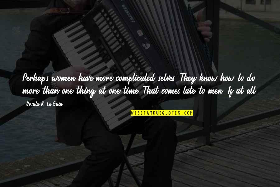 Do One Thing At A Time Quotes By Ursula K. Le Guin: Perhaps women have more complicated selves. They know