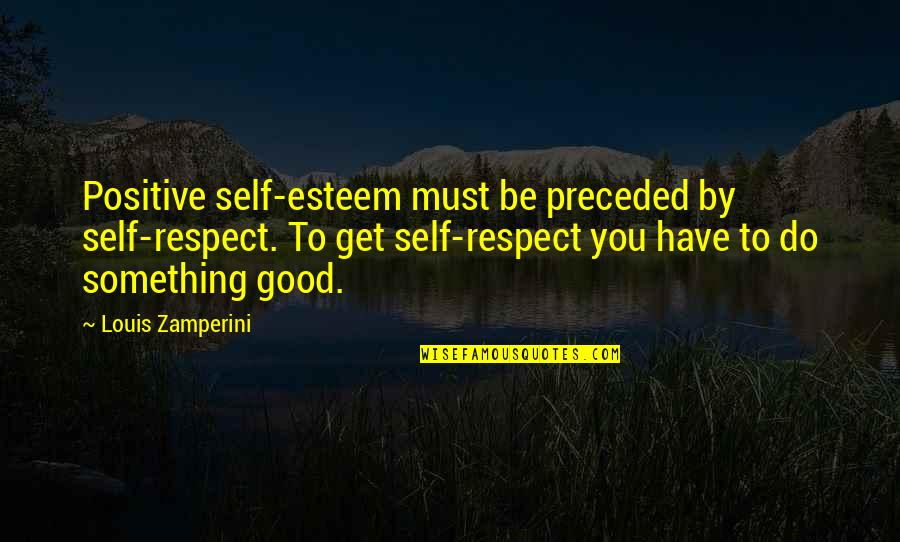 Do Something Good For Yourself Quotes By Louis Zamperini: Positive self-esteem must be preceded by self-respect. To