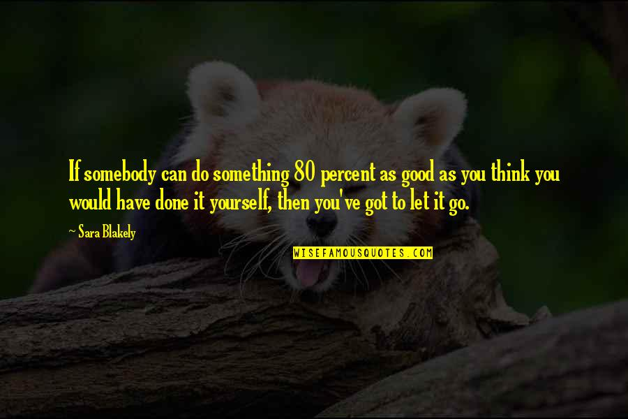 Do Something Good For Yourself Quotes By Sara Blakely: If somebody can do something 80 percent as