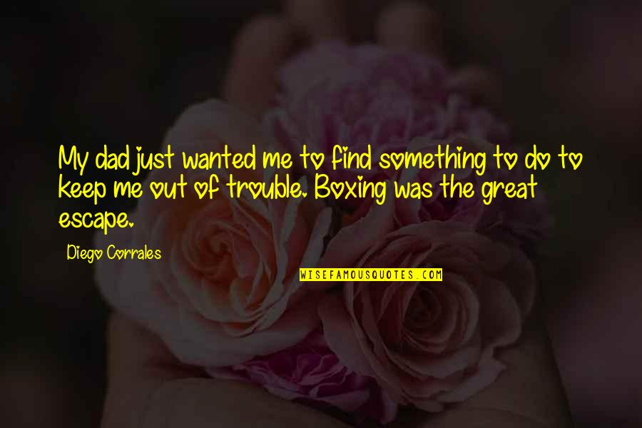 Do Something Quotes By Diego Corrales: My dad just wanted me to find something