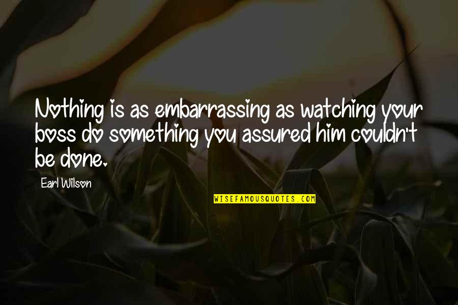 Do Something Quotes By Earl Wilson: Nothing is as embarrassing as watching your boss