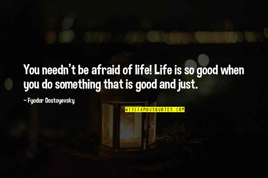 Do Something Quotes By Fyodor Dostoyevsky: You needn't be afraid of life! Life is