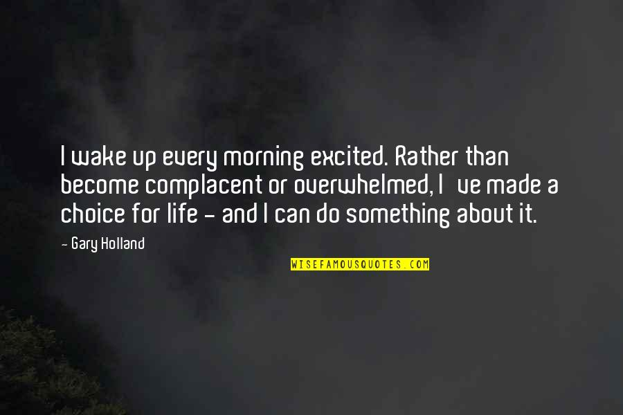 Do Something Quotes By Gary Holland: I wake up every morning excited. Rather than