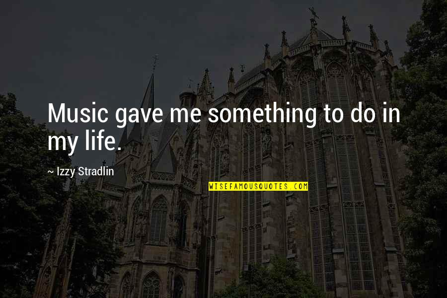 Do Something Quotes By Izzy Stradlin: Music gave me something to do in my