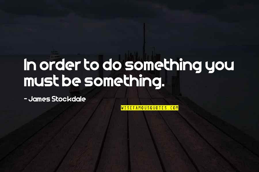 Do Something Quotes By James Stockdale: In order to do something you must be
