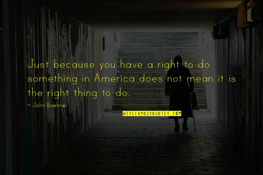 Do Something Quotes By John Boehner: Just because you have a right to do