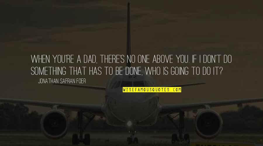 Do Something Quotes By Jonathan Safran Foer: When you're a dad, there's no one above