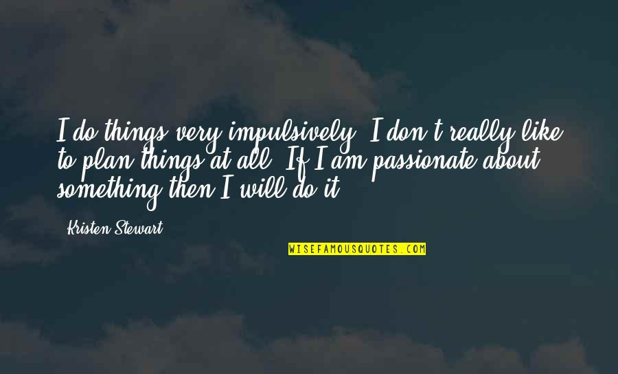 Do Something Quotes By Kristen Stewart: I do things very impulsively; I don't really