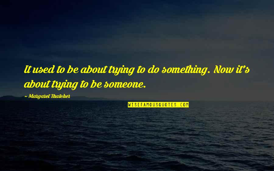 Do Something Quotes By Margaret Thatcher: It used to be about trying to do