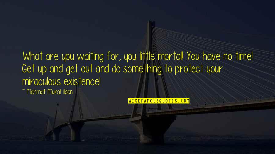 Do Something Quotes By Mehmet Murat Ildan: What are you waiting for, you little mortal!