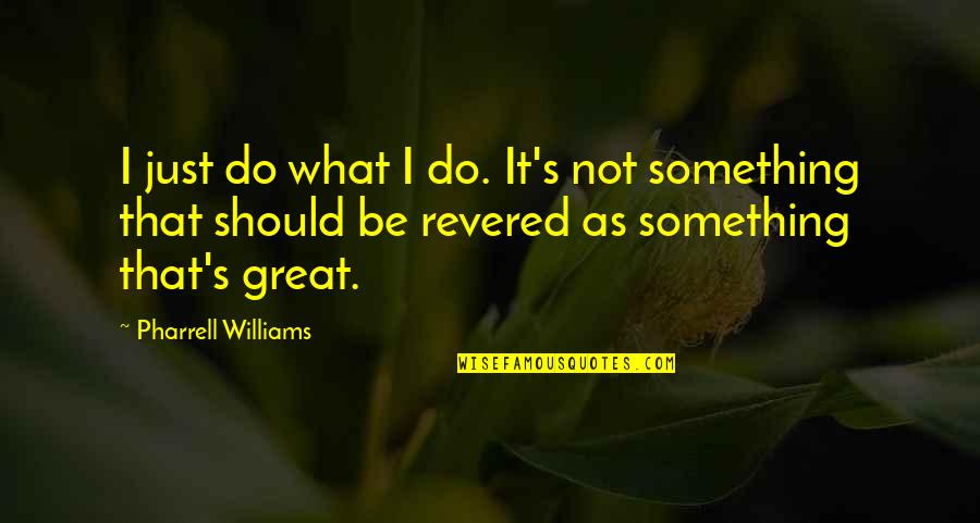 Do Something Quotes By Pharrell Williams: I just do what I do. It's not