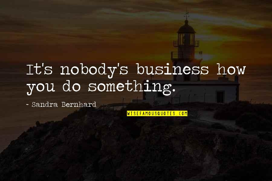 Do Something Quotes By Sandra Bernhard: It's nobody's business how you do something.