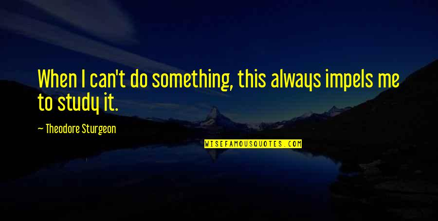 Do Something Quotes By Theodore Sturgeon: When I can't do something, this always impels