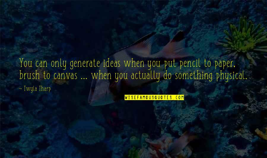 Do Something Quotes By Twyla Tharp: You can only generate ideas when you put
