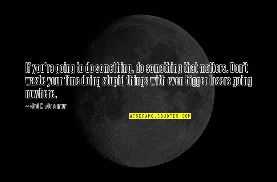 Do Something Quotes By Ziad K. Abdelnour: If you're going to do something, do something