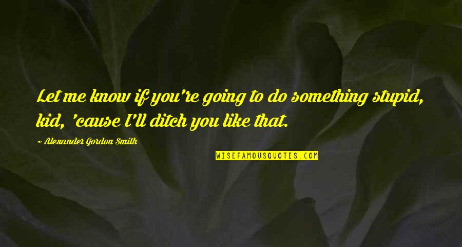 Do Something Stupid Quotes By Alexander Gordon Smith: Let me know if you're going to do