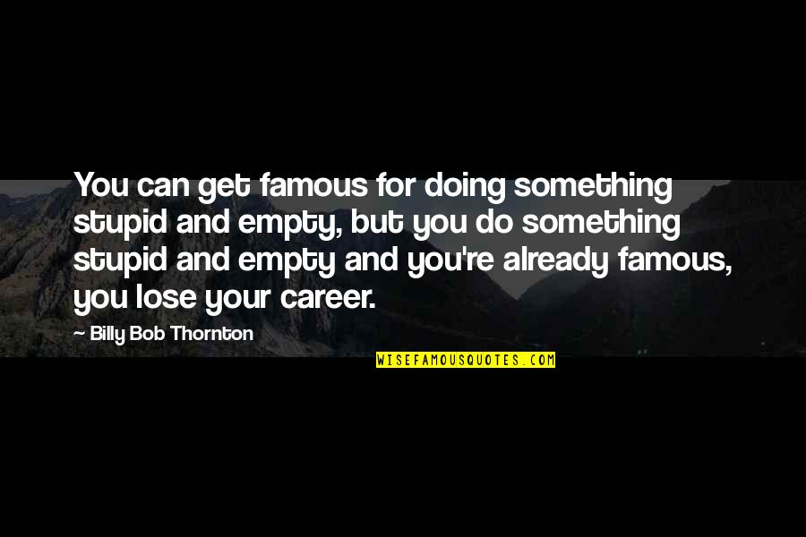 Do Something Stupid Quotes By Billy Bob Thornton: You can get famous for doing something stupid