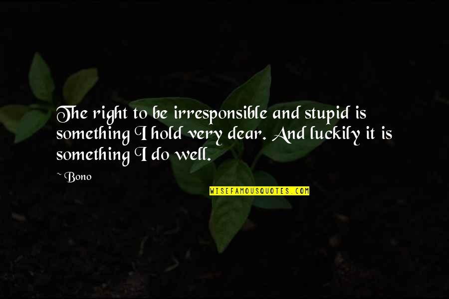 Do Something Stupid Quotes By Bono: The right to be irresponsible and stupid is