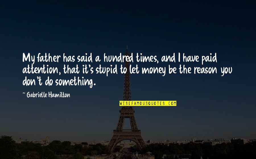 Do Something Stupid Quotes By Gabrielle Hamilton: My father has said a hundred times, and