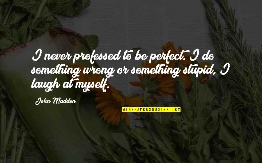 Do Something Stupid Quotes By John Madden: I never professed to be perfect. I do
