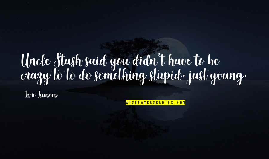 Do Something Stupid Quotes By Lori Lansens: Uncle Stash said you didn't have to be