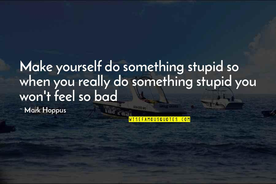 Do Something Stupid Quotes By Mark Hoppus: Make yourself do something stupid so when you