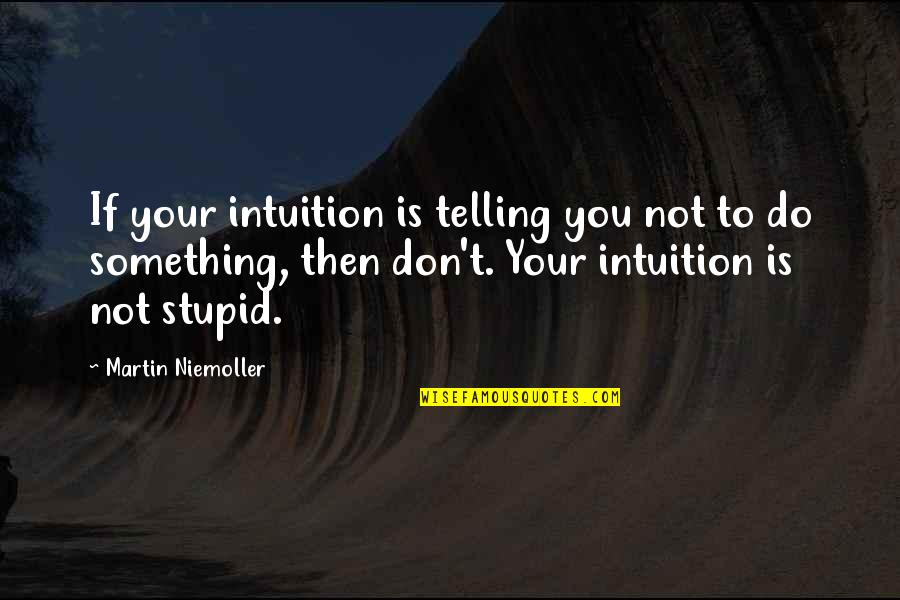 Do Something Stupid Quotes By Martin Niemoller: If your intuition is telling you not to