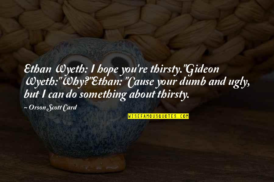 "Do Something Stupid Quotes By Orson Scott Card: Ethan Wyeth: I hope you're thirsty.""Gideon Wyeth:""Why?""Ethan: ""Cause"