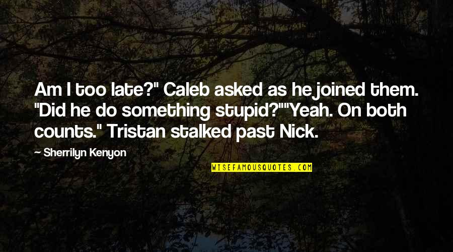 "Do Something Stupid Quotes By Sherrilyn Kenyon: Am I too late?"" Caleb asked as he"