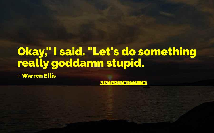 "Do Something Stupid Quotes By Warren Ellis: Okay,"" I said. ""Let's do something really goddamn"