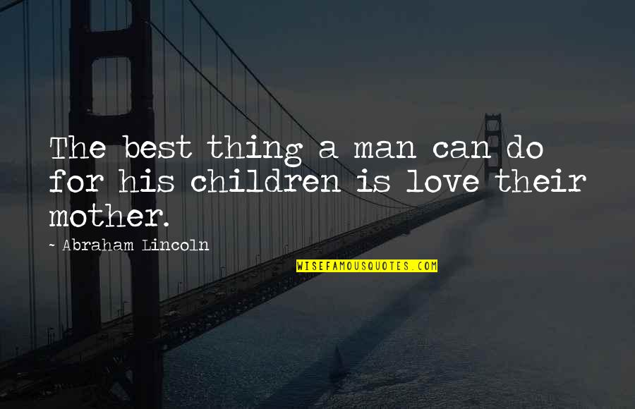 Do The Best Thing Quotes By Abraham Lincoln: The best thing a man can do for