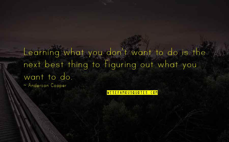 Do The Best Thing Quotes By Anderson Cooper: Learning what you don't want to do is