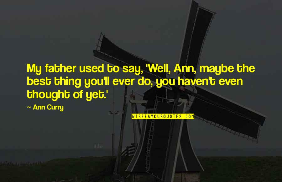 Do The Best Thing Quotes By Ann Curry: My father used to say, 'Well, Ann, maybe
