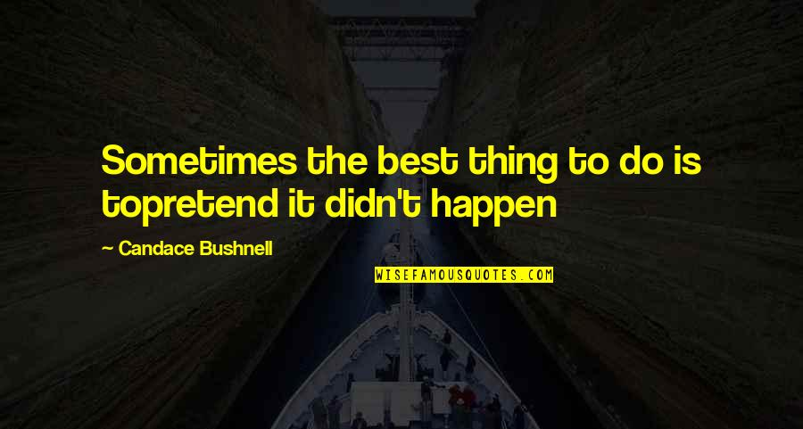 Do The Best Thing Quotes By Candace Bushnell: Sometimes the best thing to do is topretend