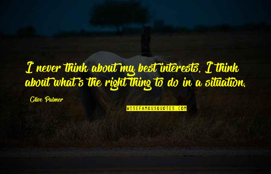 Do The Best Thing Quotes By Clive Palmer: I never think about my best interests. I