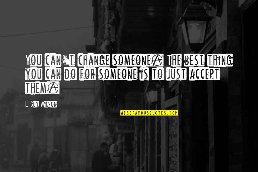 Do The Best Thing Quotes By Guy Wilson: You can't change someone. The best thing you