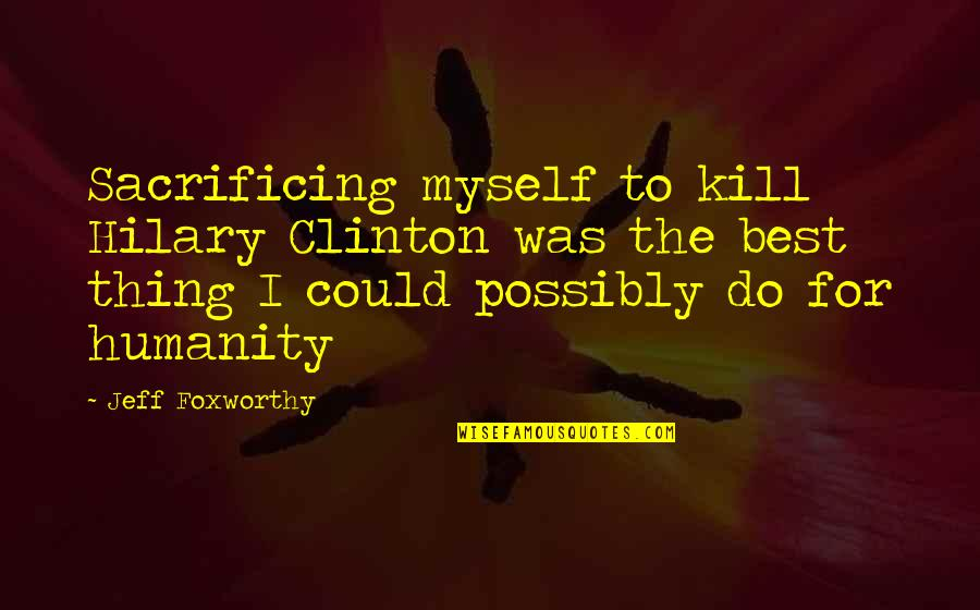 Do The Best Thing Quotes By Jeff Foxworthy: Sacrificing myself to kill Hilary Clinton was the