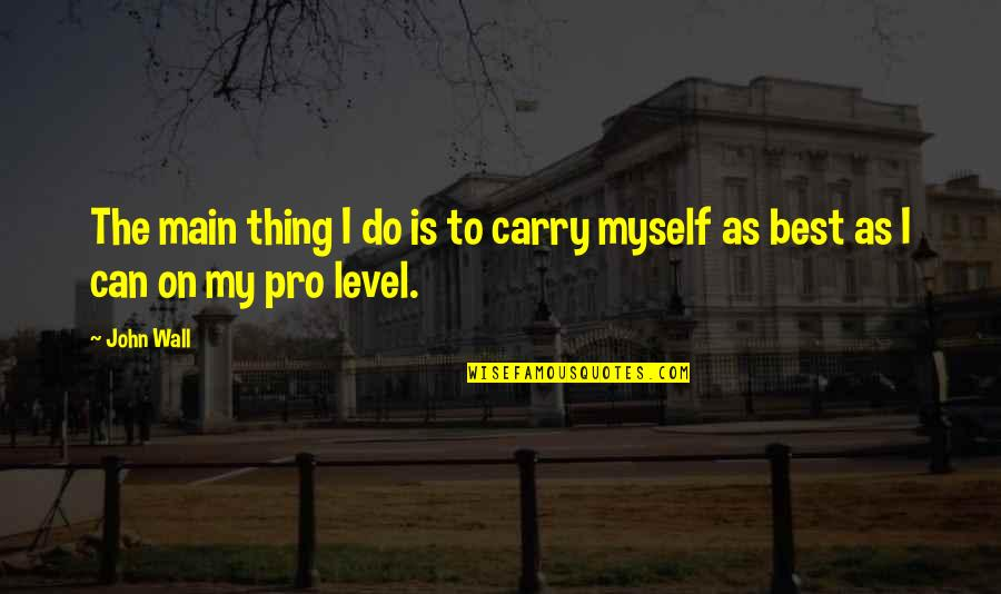 Do The Best Thing Quotes By John Wall: The main thing I do is to carry
