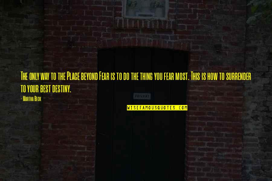 Do The Best Thing Quotes By Martha Beck: The only way to the Place beyond Fear