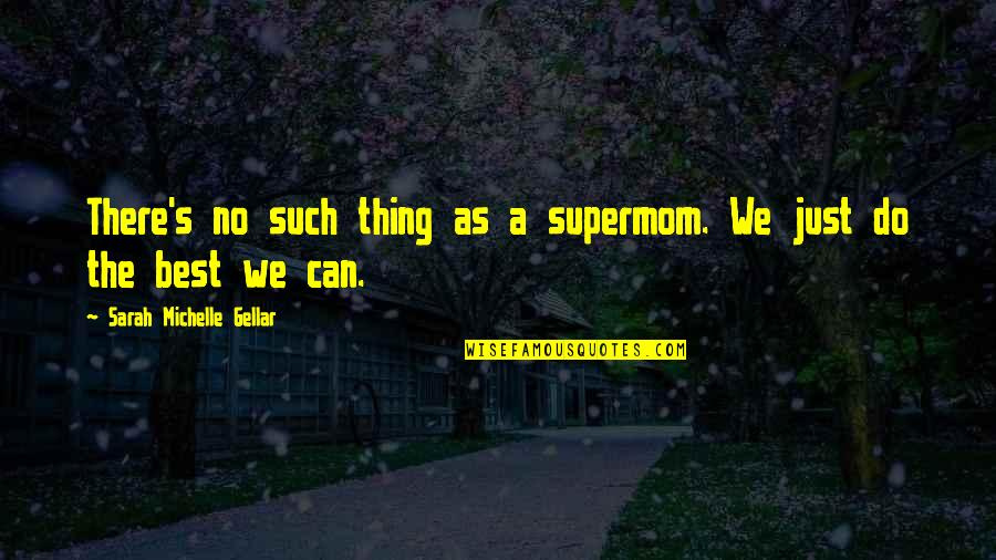 Do The Best Thing Quotes By Sarah Michelle Gellar: There's no such thing as a supermom. We
