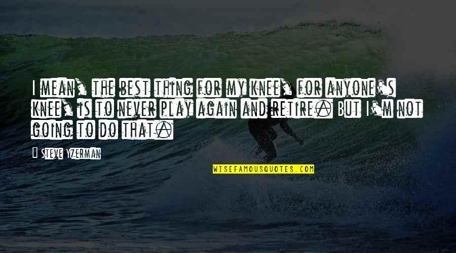 Do The Best Thing Quotes By Steve Yzerman: I mean, the best thing for my knee,