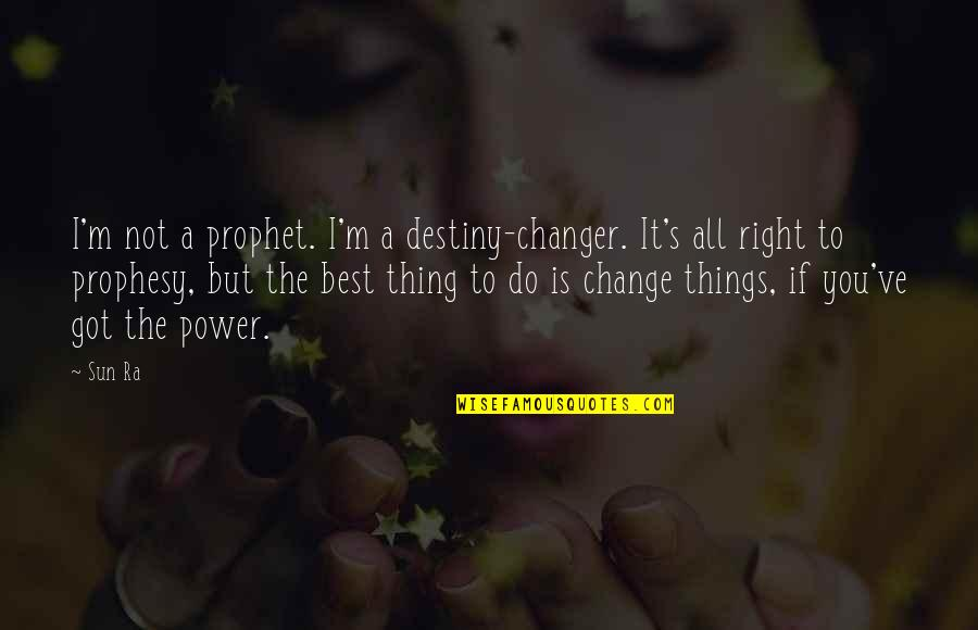Do The Best Thing Quotes By Sun Ra: I'm not a prophet. I'm a destiny-changer. It's