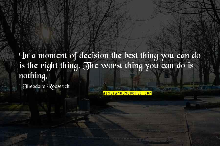 Do The Best Thing Quotes By Theodore Roosevelt: In a moment of decision the best thing