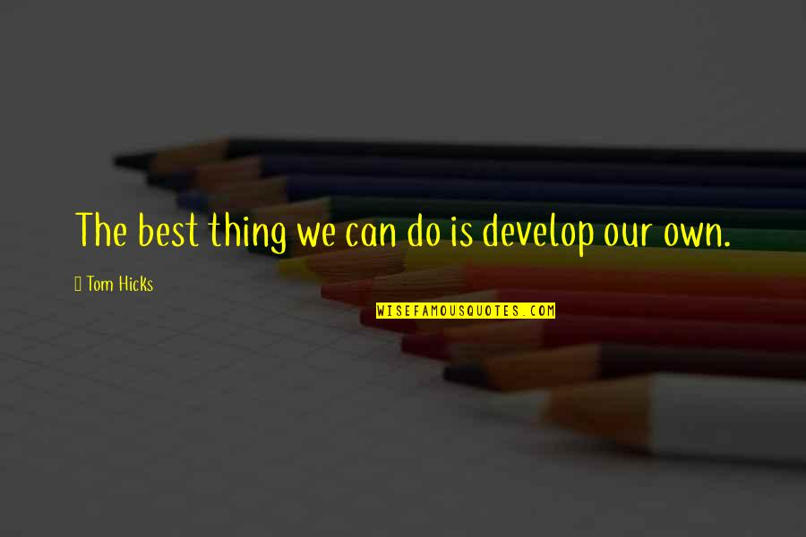 Do The Best Thing Quotes By Tom Hicks: The best thing we can do is develop